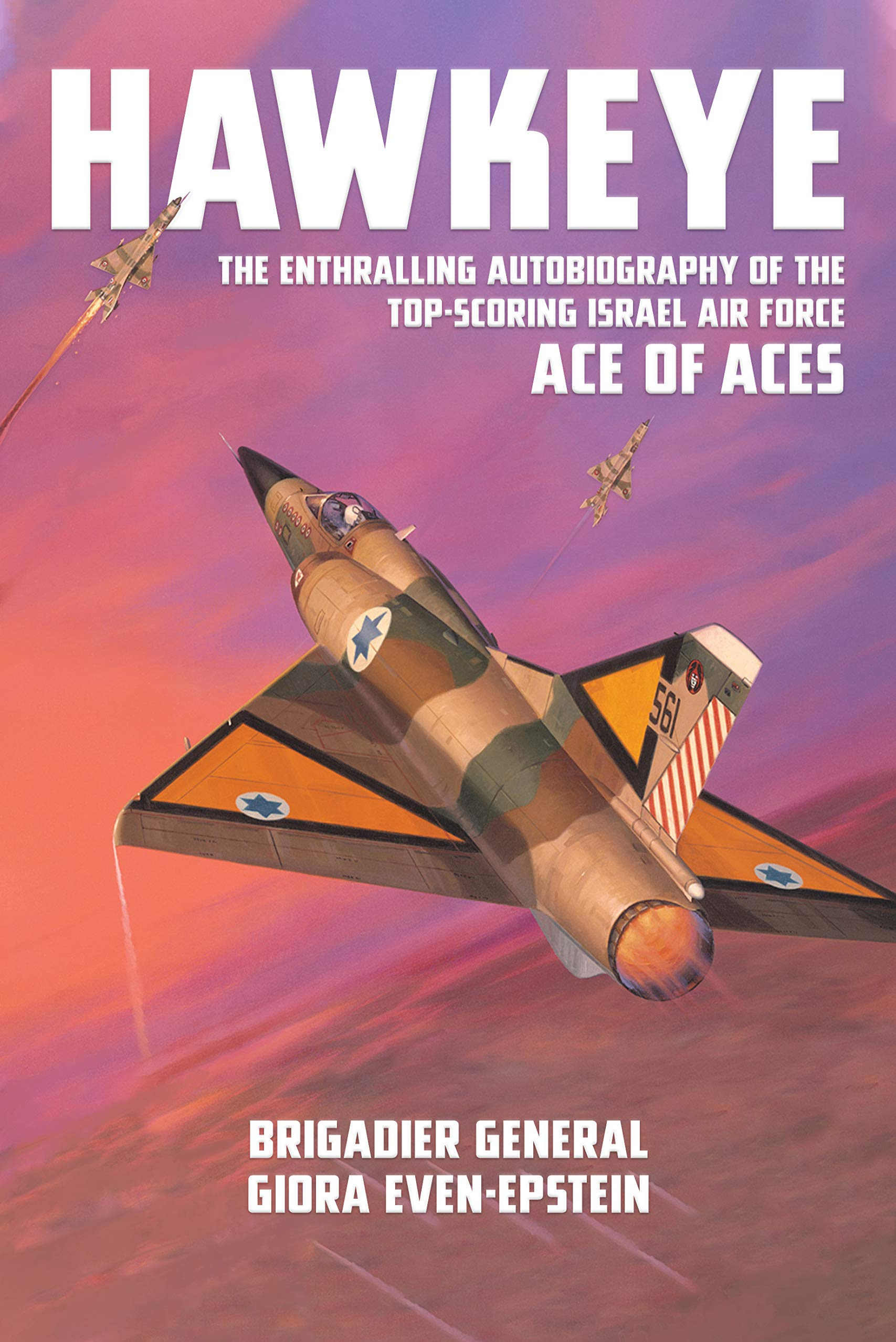 Hawkeye - The Enthralling Autobiography of the Top-Scoring Israel Air Force Ace of Aces by IAF Brigadier General Giora Even-Epstein